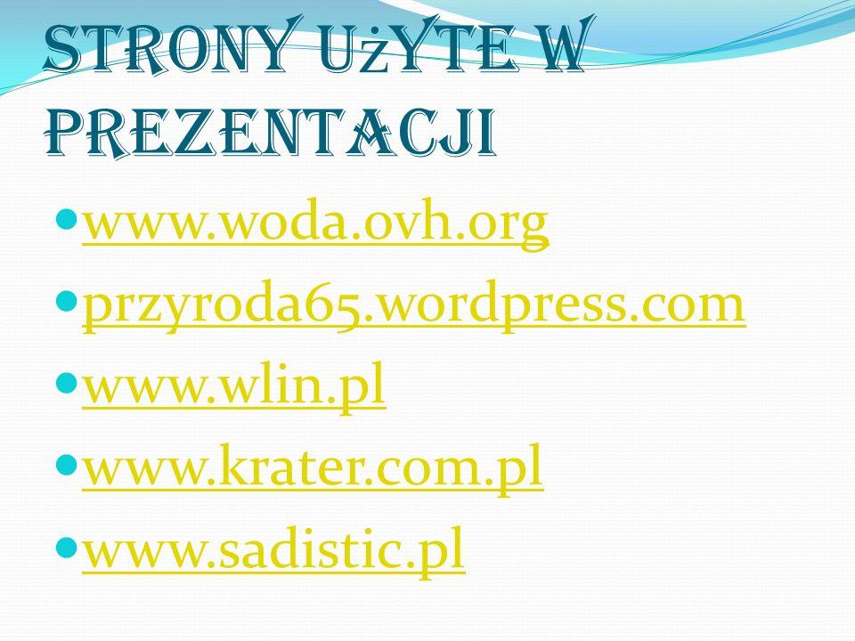Strony u ż yte w prezentacji www.woda.ovh.org przyroda65.wordpress.com www.wlin.pl www.krater.com.pl www.sadistic.pl