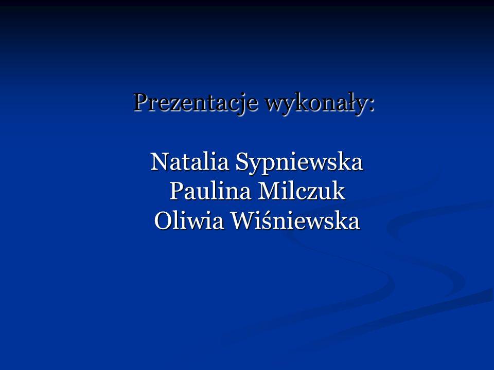 Prezentacje wykonały: Natalia Sypniewska Paulina Milczuk Oliwia Wiśniewska Prezentacje wykonały: Natalia Sypniewska Paulina Milczuk Oliwia Wiśniewska