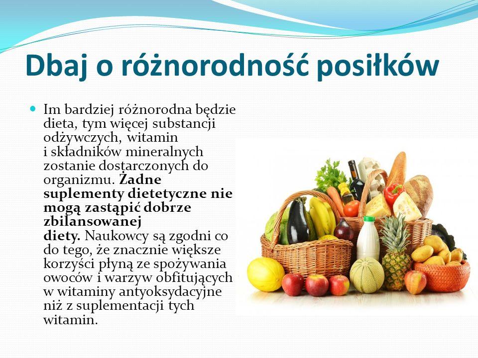 Dbaj o różnorodność posiłków Im bardziej różnorodna będzie dieta, tym więcej substancji odżywczych, witamin i składników mineralnych zostanie dostarczonych do organizmu.