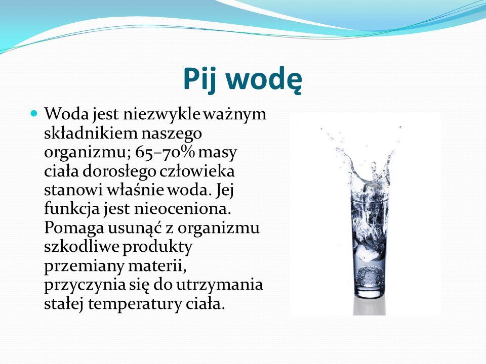 Pij wodę Woda jest niezwykle ważnym składnikiem naszego organizmu; 65–70% masy ciała dorosłego człowieka stanowi właśnie woda.