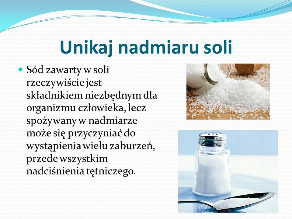 Unikaj nadmiaru soli Sód zawarty w soli rzeczywiście jest składnikiem niezbędnym dla organizmu człowieka, lecz spożywany w nadmiarze może się przyczyniać do wystąpienia wielu zaburzeń, przede wszystkim nadciśnienia tętniczego.