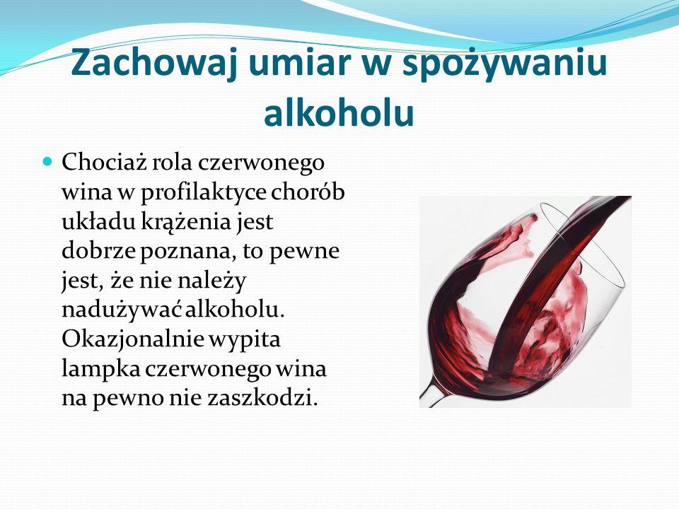 Zachowaj umiar w spożywaniu alkoholu Chociaż rola czerwonego wina w profilaktyce chorób układu krążenia jest dobrze poznana, to pewne jest, że nie należy nadużywać alkoholu.