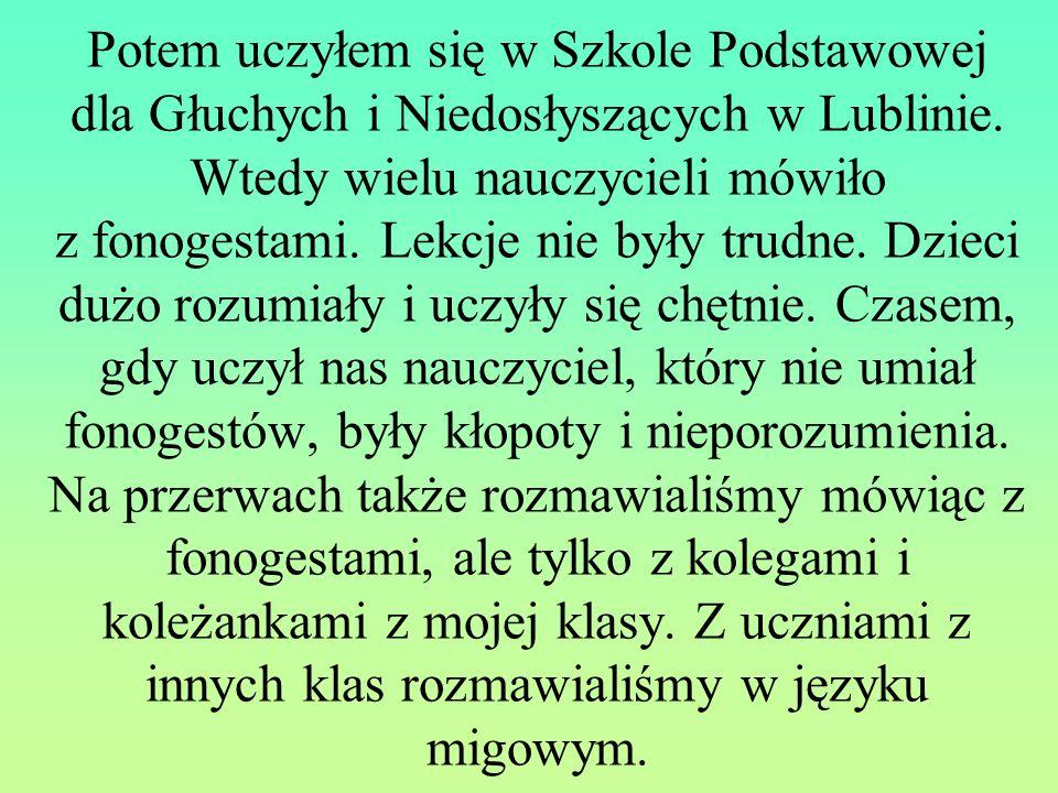 Potem uczyłem się w Szkole Podstawowej dla Głuchych i Niedosłyszących w Lublinie. Wtedy wielu nauczycieli mówiło z fonogestami. Lekcje nie były trudne
