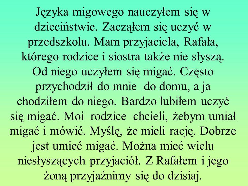 Języka migowego nauczyłem się w dzieciństwie. Zacząłem się uczyć w przedszkolu. Mam przyjaciela, Rafała, którego rodzice i siostra także nie słyszą. O
