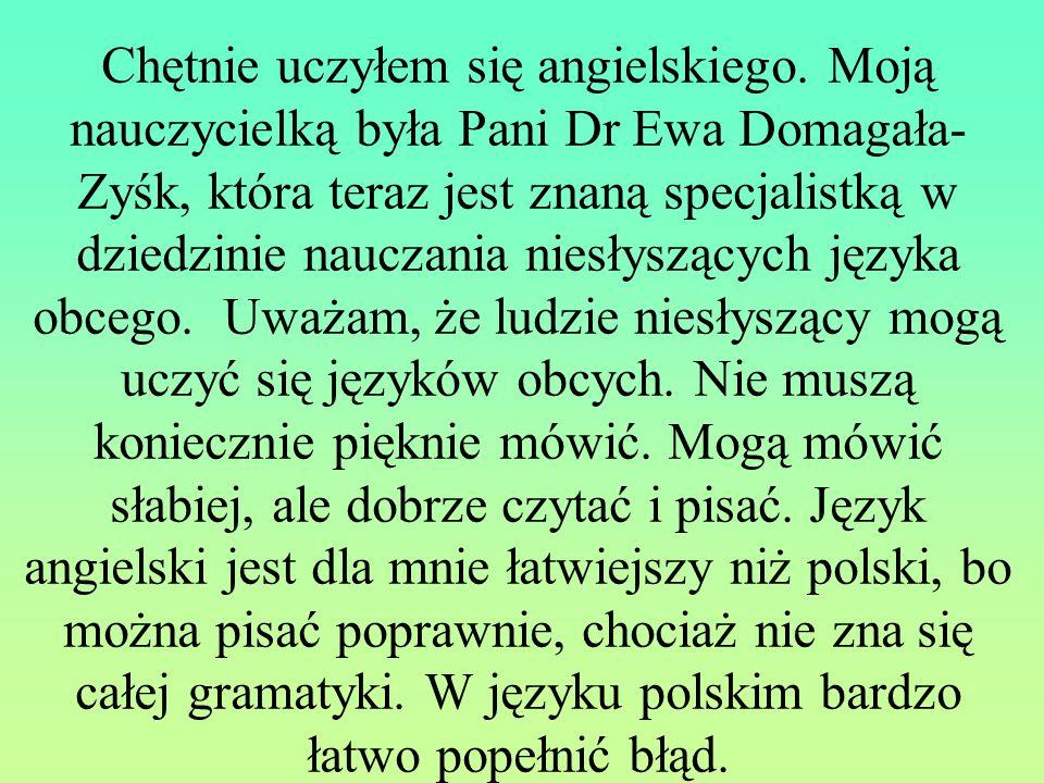 Chętnie uczyłem się angielskiego. Moją nauczycielką była Pani Dr Ewa Domagała- Zyśk, która teraz jest znaną specjalistką w dziedzinie nauczania niesły