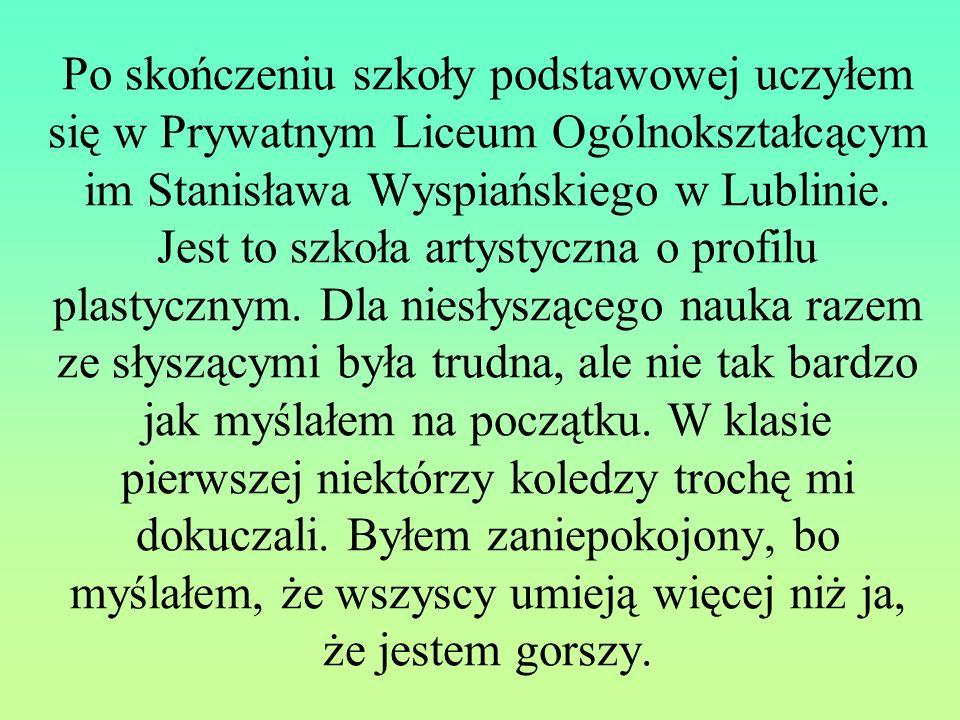 Po skończeniu szkoły podstawowej uczyłem się w Prywatnym Liceum Ogólnokształcącym im Stanisława Wyspiańskiego w Lublinie. Jest to szkoła artystyczna o