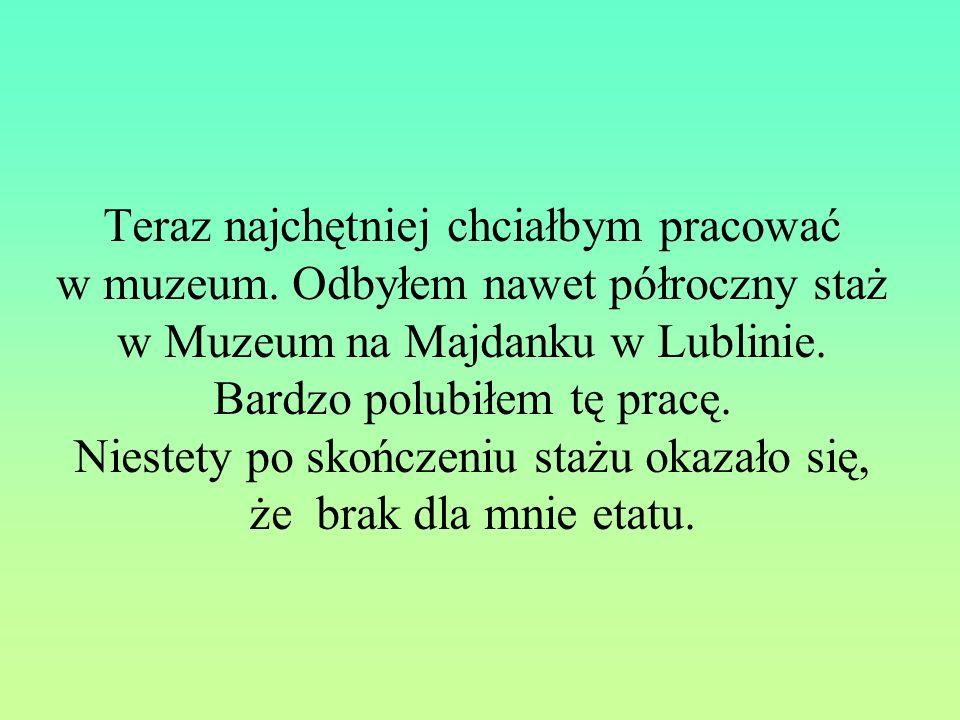 Teraz najchętniej chciałbym pracować w muzeum. Odbyłem nawet półroczny staż w Muzeum na Majdanku w Lublinie. Bardzo polubiłem tę pracę. Niestety po sk