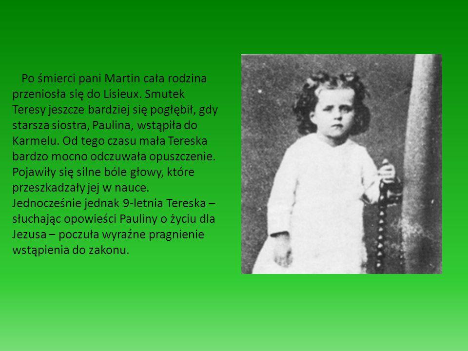 Po śmierci pani Martin cała rodzina przeniosła się do Lisieux. Smutek Teresy jeszcze bardziej się pogłębił, gdy starsza siostra, Paulina, wstąpiła do