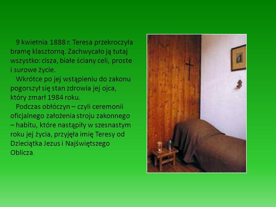 9 kwietnia 1888 r. Teresa przekroczyła bramę klasztorną. Zachwycało ją tutaj wszystko: cisza, białe ściany celi, proste i surowe życie. Wkrótce po jej