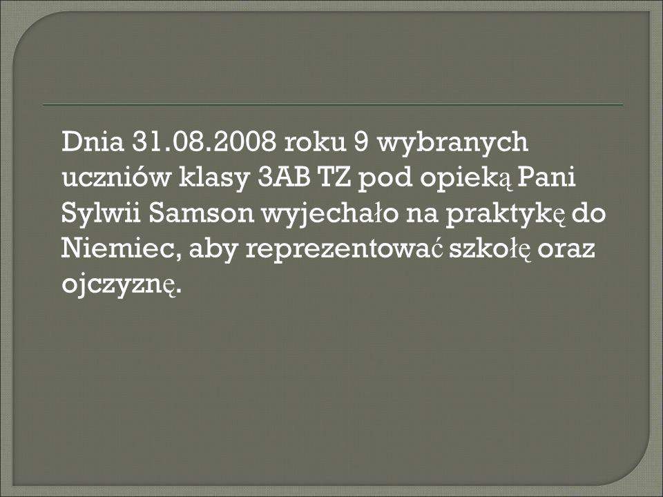 Dnia 31.08.2008 roku 9 wybranych uczniów klasy 3AB TZ pod opiek ą Pani Sylwii Samson wyjecha ł o na praktyk ę do Niemiec, aby reprezentowa ć szko łę oraz ojczyzn ę.