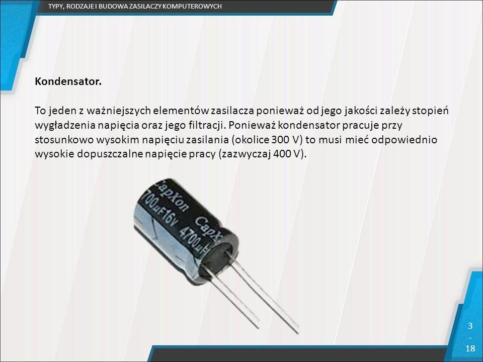 TYPY, RODZAJE I BUDOWA ZASILACZY KOMPUTEROWYCH 3 - 18 Kondensator. To jeden z ważniejszych elementów zasilacza ponieważ od jego jakości zależy stopień