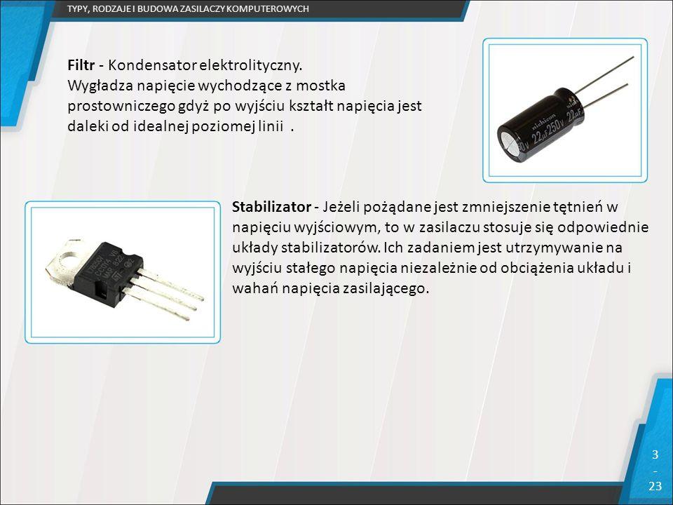 TYPY, RODZAJE I BUDOWA ZASILACZY KOMPUTEROWYCH 3 - 23 Filtr - Kondensator elektrolityczny. Wygładza napięcie wychodzące z mostka prostowniczego gdyż p
