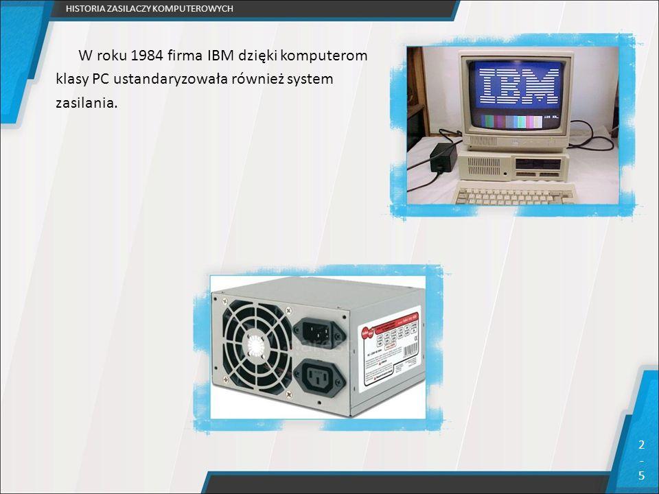 W roku 1984 firma IBM dzięki komputerom klasy PC ustandaryzowała również system zasilania. HISTORIA ZASILACZY KOMPUTEROWYCH 2-52-5