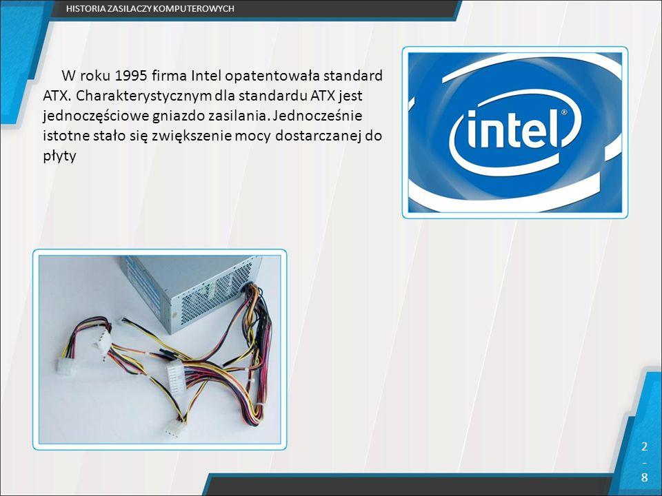 HISTORIA ZASILACZY KOMPUTEROWYCH 2-92-9 Z powodu coraz szybszych procesorów, kart graficznych i innych podzespołów rozwijany jest systematycznie poprzez dodawanie nowych złącz typu: SATA, P1 20+4 pin, PCI-E 8-Pin