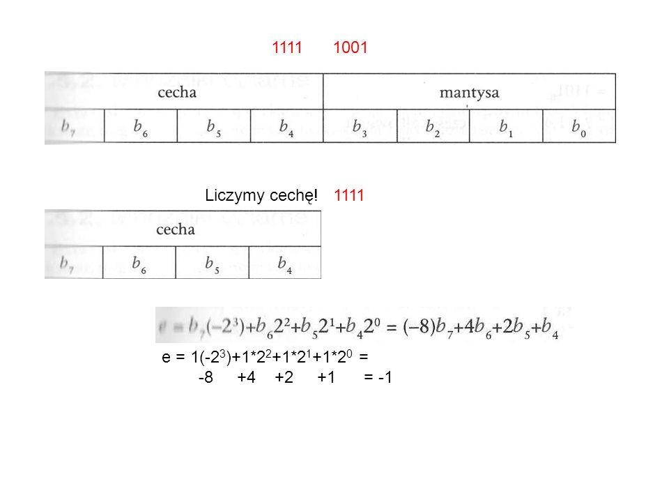 1111 1001 e = 1(-2 3 )+1*2 2 +1*2 1 +1*2 0 = -8 +4 +2 +1 = -1 Liczymy cechę! 1111