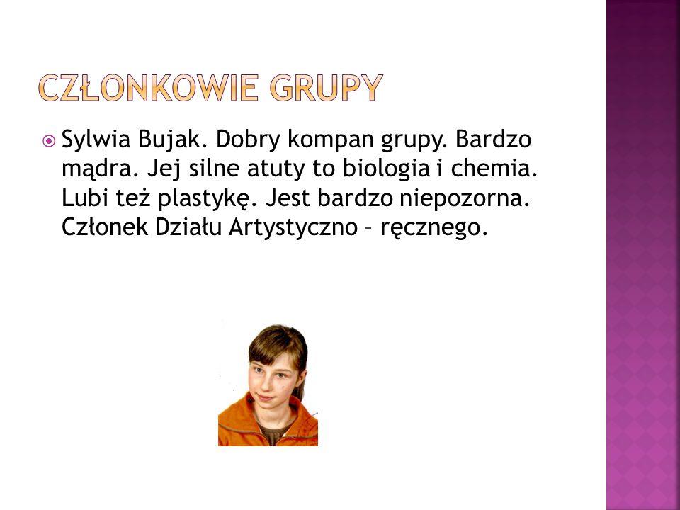 Sylwia Bujak. Dobry kompan grupy. Bardzo mądra. Jej silne atuty to biologia i chemia. Lubi też plastykę. Jest bardzo niepozorna. Członek Działu Artyst