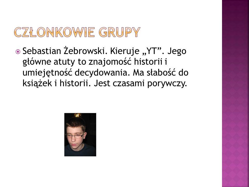 Sebastian Żebrowski. Kieruje YT. Jego główne atuty to znajomość historii i umiejętność decydowania. Ma słabość do książek i historii. Jest czasami por