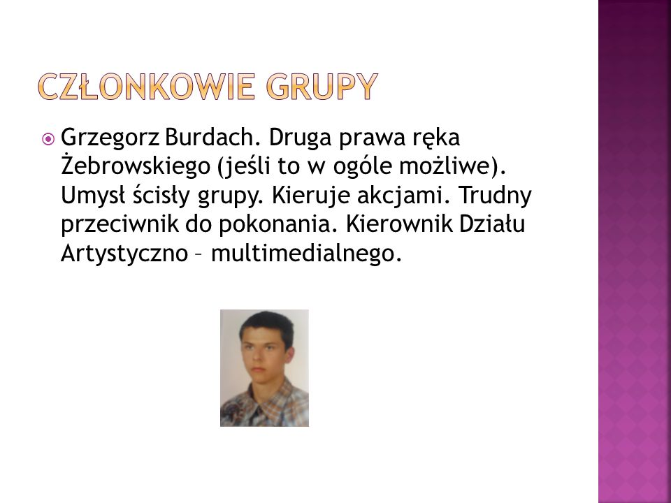 Grzegorz Burdach. Druga prawa ręka Żebrowskiego (jeśli to w ogóle możliwe). Umysł ścisły grupy. Kieruje akcjami. Trudny przeciwnik do pokonania. Kiero