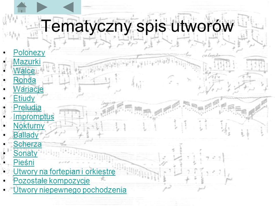 Tematyczny spis utworów Polonezy Mazurki Walce Ronda Wariacje Etiudy Preludia Impromptus Nokturny Ballady Scherza Sonaty Pieśni Utwory na fortepian i orkiestrę Pozostałe kompozycje Utwory niepewnego pochodzenia