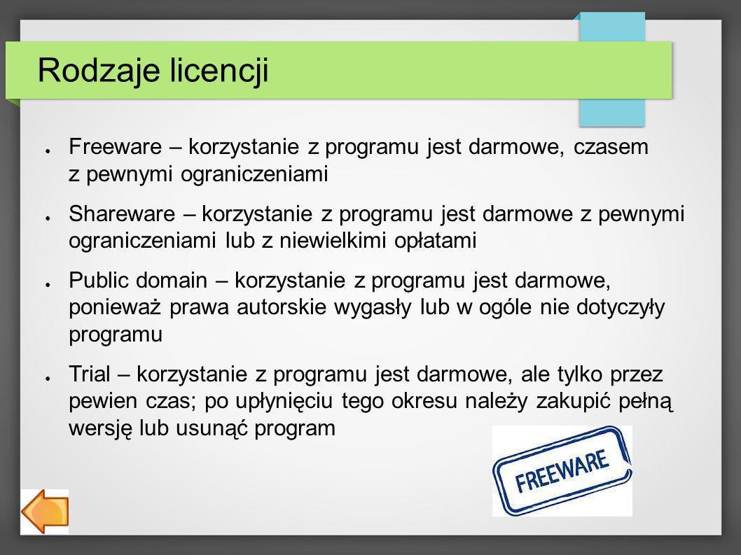 Rodzaje licencji Freeware – korzystanie z programu jest darmowe, czasem z pewnymi ograniczeniami Shareware – korzystanie z programu jest darmowe z pewnymi ograniczeniami lub z niewielkimi opłatami Public domain – korzystanie z programu jest darmowe, ponieważ prawa autorskie wygasły lub w ogóle nie dotyczyły programu Trial – korzystanie z programu jest darmowe, ale tylko przez pewien czas; po upłynięciu tego okresu należy zakupić pełną wersję lub usunąć program