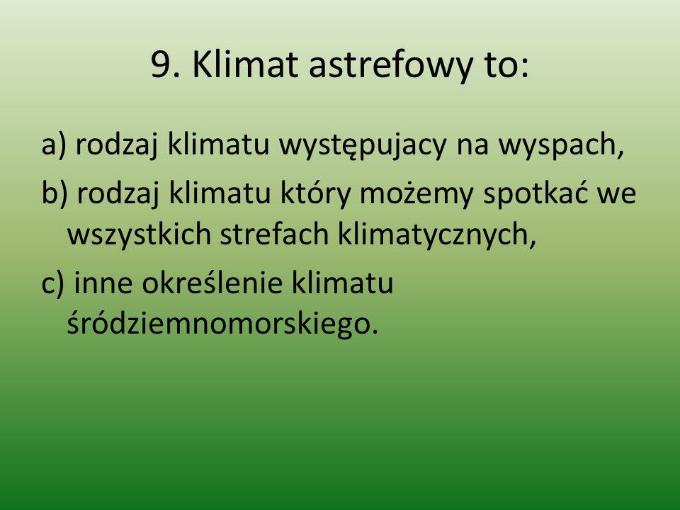 9. Klimat astrefowy to: a) rodzaj klimatu występujacy na wyspach, b) rodzaj klimatu który możemy spotkać we wszystkich strefach klimatycznych, c) inne