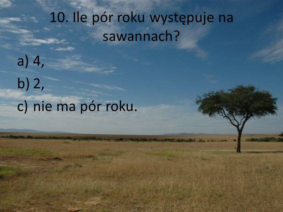 10. Ile pór roku występuje na sawannach? a)4, b)2, c)nie ma pór roku.
