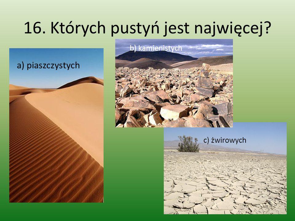 16. Których pustyń jest najwięcej? a) piaszczystych b) kamienistych c) żwirowych