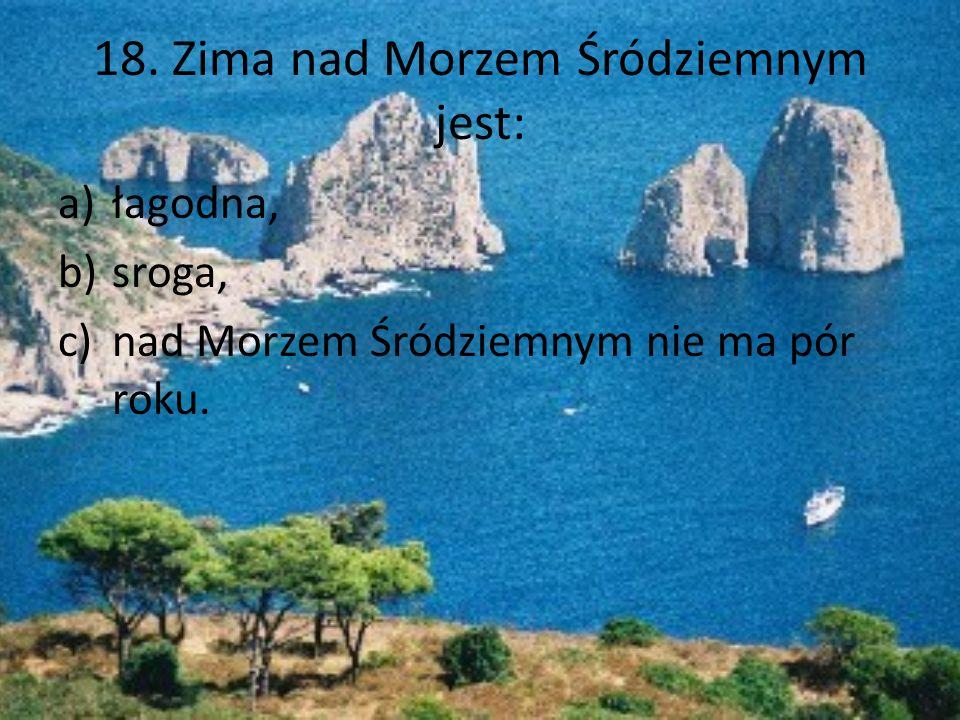 18. Zima nad Morzem Śródziemnym jest: a)łagodna, b)sroga, c)nad Morzem Śródziemnym nie ma pór roku.