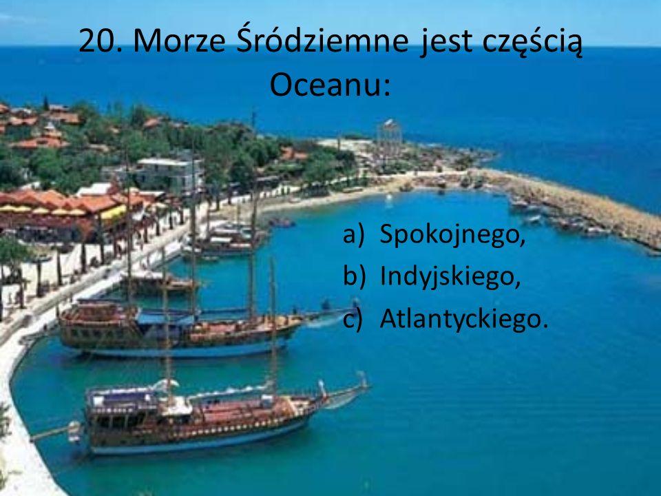 20. Morze Śródziemne jest częścią Oceanu: a)Spokojnego, b)Indyjskiego, c)Atlantyckiego.