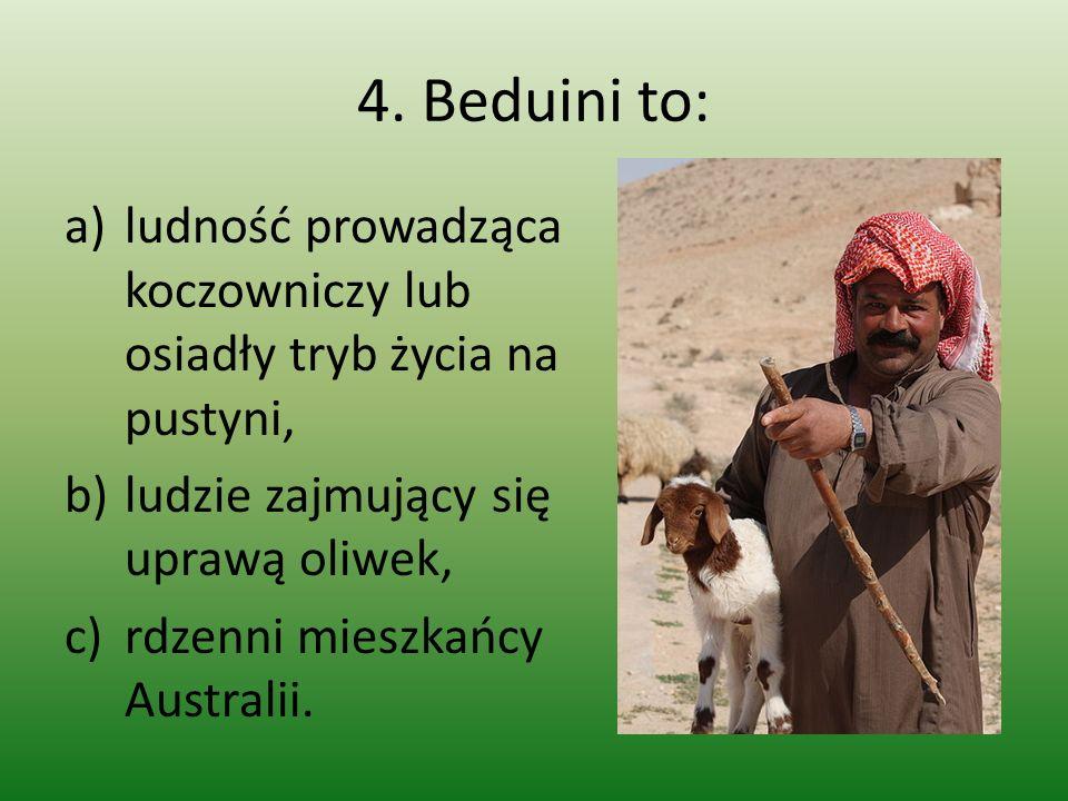 4. Beduini to: a)ludność prowadząca koczowniczy lub osiadły tryb życia na pustyni, b)ludzie zajmujący się uprawą oliwek, c)rdzenni mieszkańcy Australi