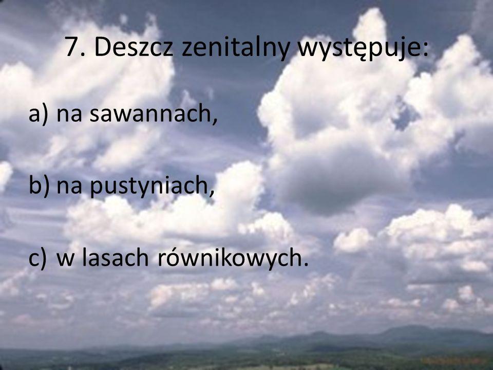 7. Deszcz zenitalny występuje: a)na sawannach, b)na pustyniach, c)w lasach równikowych.