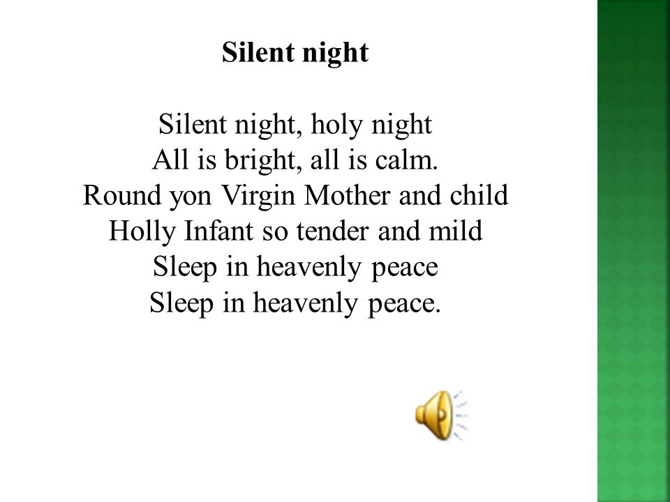 Silent night Silent night, holy night All is bright, all is calm. Round yon Virgin Mother and child Holly Infant so tender and mild Sleep in heavenly