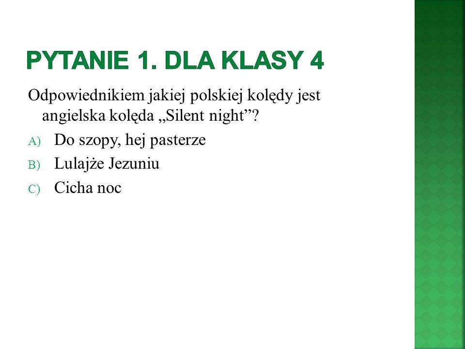 Odpowiednikiem jakiej polskiej kolędy jest angielska kolęda Silent night? A) Do szopy, hej pasterze B) Lulajże Jezuniu C) Cicha noc