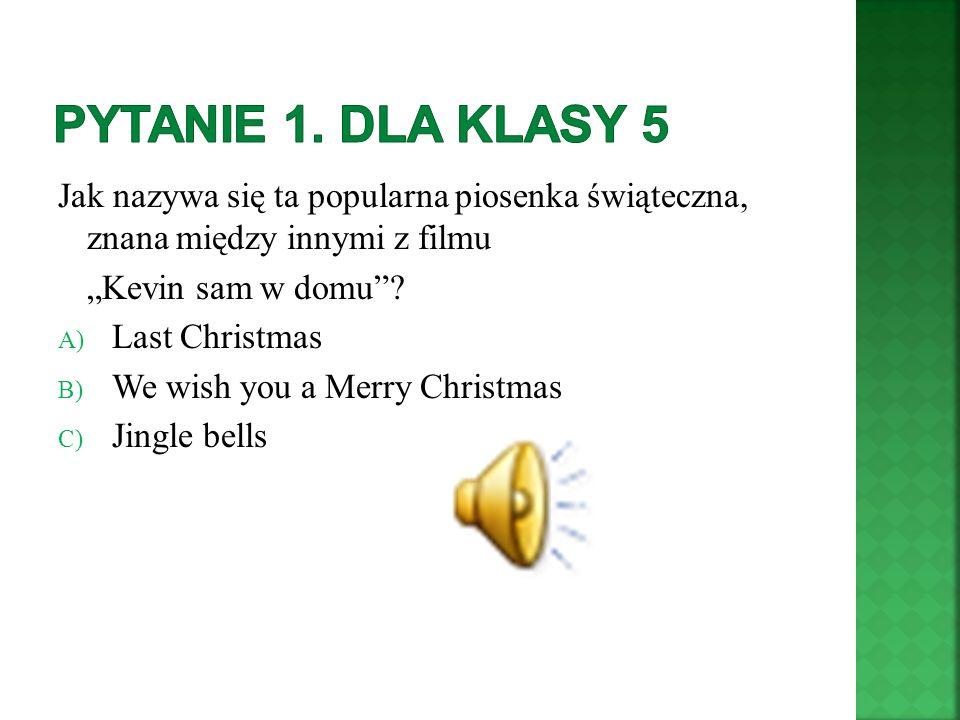 Jak nazywa się ta popularna piosenka świąteczna, znana między innymi z filmu Kevin sam w domu? A) Last Christmas B) We wish you a Merry Christmas C) J