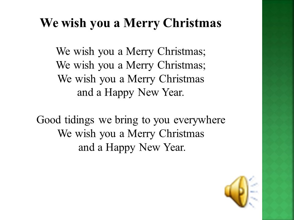 We wish you a Merry Christmas We wish you a Merry Christmas; We wish you a Merry Christmas; We wish you a Merry Christmas and a Happy New Year.