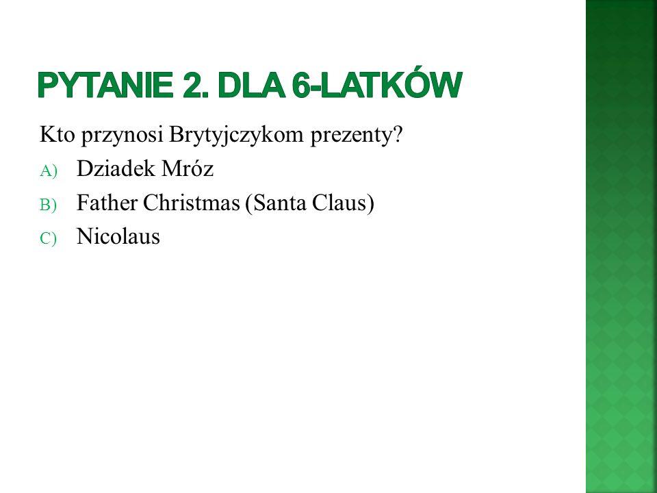 Kto przynosi Brytyjczykom prezenty? A) Dziadek Mróz B) Father Christmas (Santa Claus) C) Nicolaus