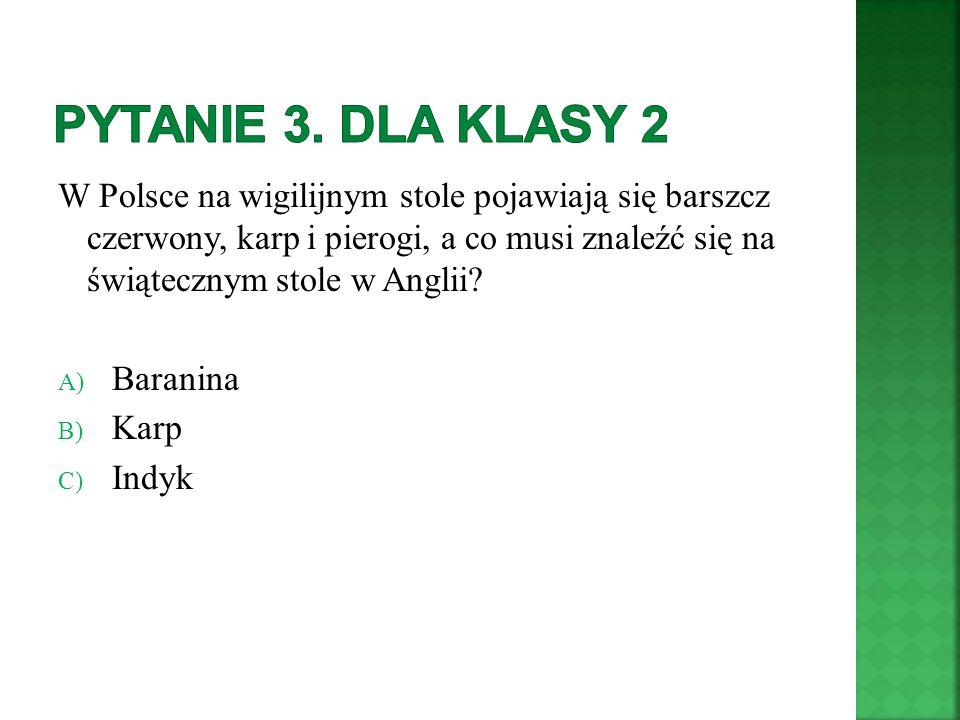 W Polsce na wigilijnym stole pojawiają się barszcz czerwony, karp i pierogi, a co musi znaleźć się na świątecznym stole w Anglii? A) Baranina B) Karp