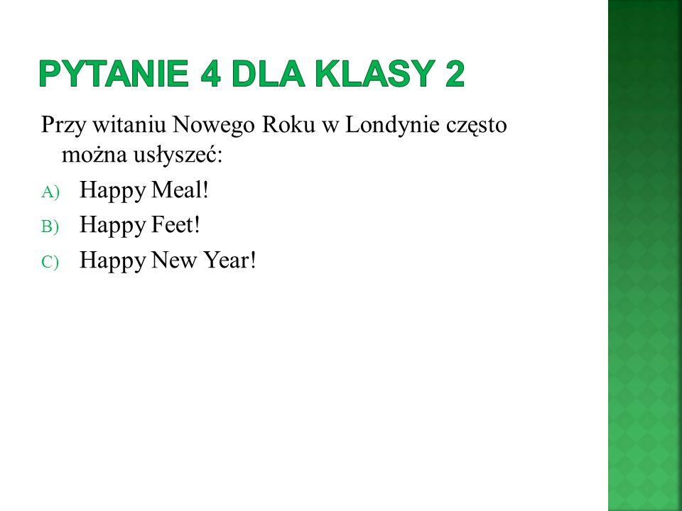 Przy witaniu Nowego Roku w Londynie często można usłyszeć: A) Happy Meal! B) Happy Feet! C) Happy New Year!