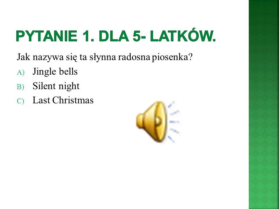 Jak nazywa się ta słynna radosna piosenka? A) Jingle bells B) Silent night C) Last Christmas