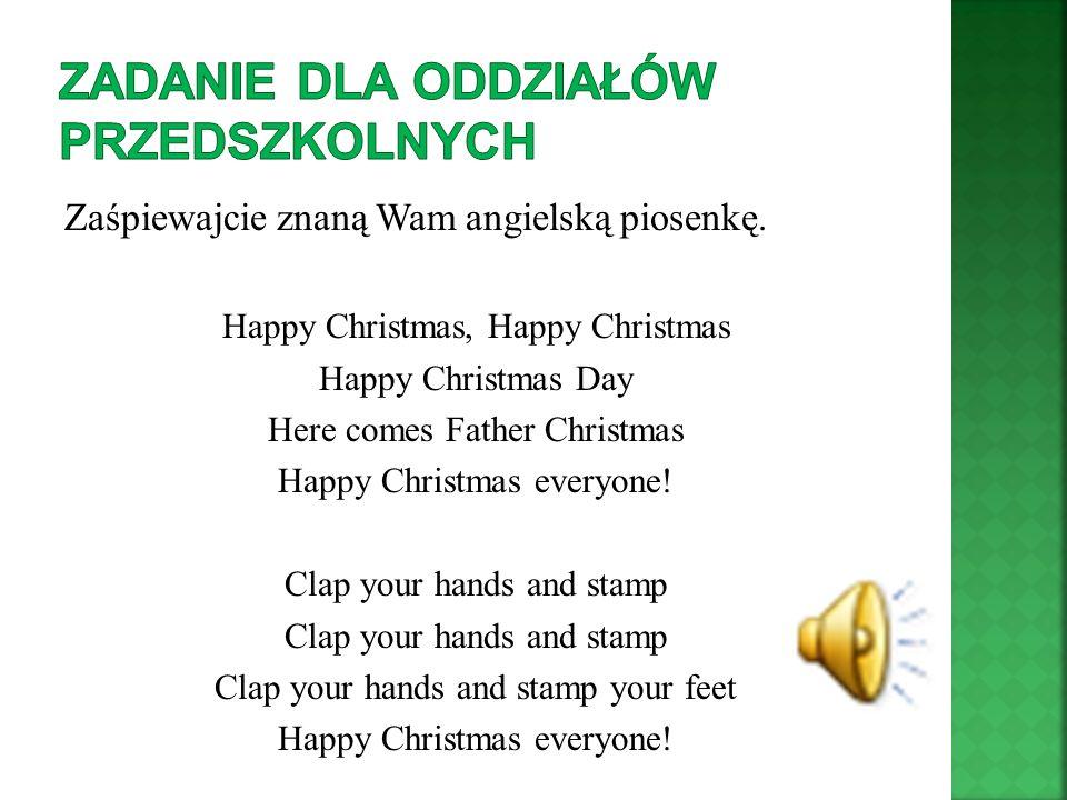 Zaśpiewajcie znaną Wam angielską piosenkę. Happy Christmas, Happy Christmas Happy Christmas Day Here comes Father Christmas Happy Christmas everyone!