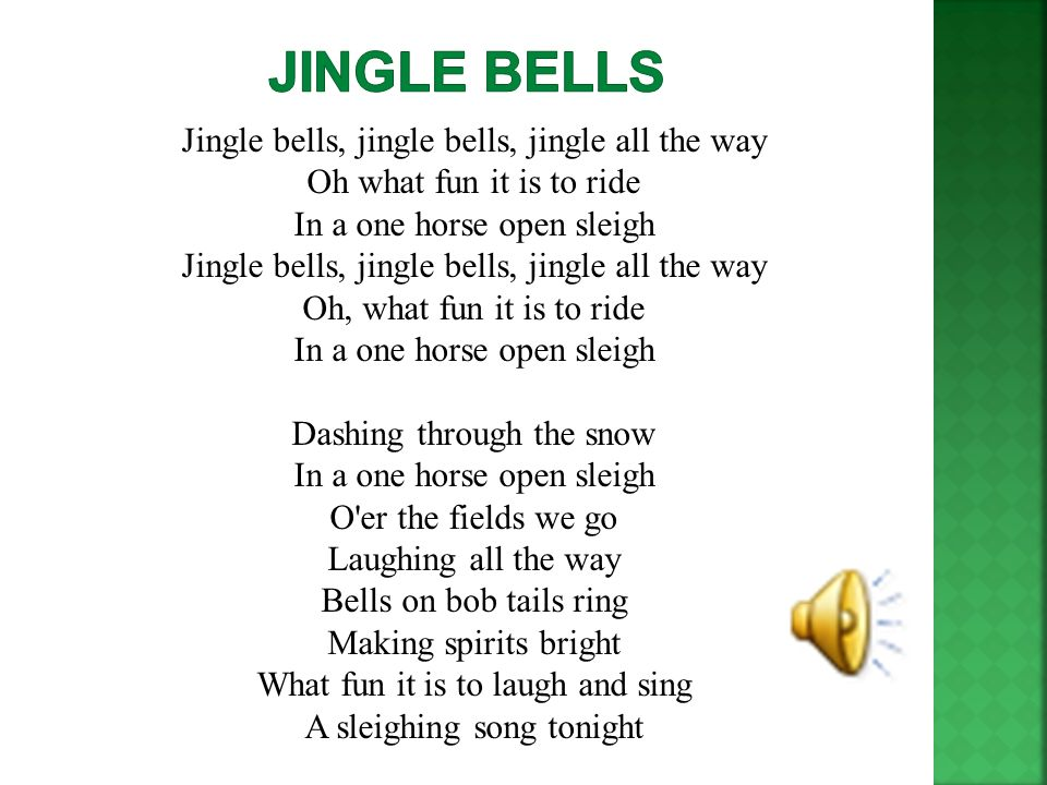 Jingle bells, jingle bells, jingle all the way Oh what fun it is to ride In a one horse open sleigh Jingle bells, jingle bells, jingle all the way Oh,