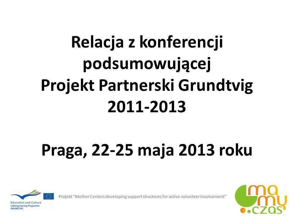 Relacja z konferencji podsumowującej Projekt Partnerski Grundtvig 2011-2013 Praga, 22-25 maja 2013 roku Projekt Mother Centers developing support stru
