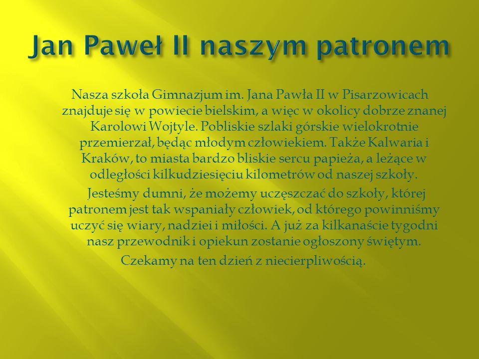 Nasza szkoła Gimnazjum im. Jana Pawła II w Pisarzowicach znajduje się w powiecie bielskim, a więc w okolicy dobrze znanej Karolowi Wojtyle. Pobliskie