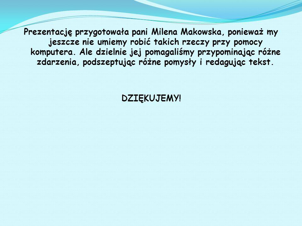 Prezentację przygotowała pani Milena Makowska, ponieważ my jeszcze nie umiemy robić takich rzeczy przy pomocy komputera. Ale dzielnie jej pomagaliśmy