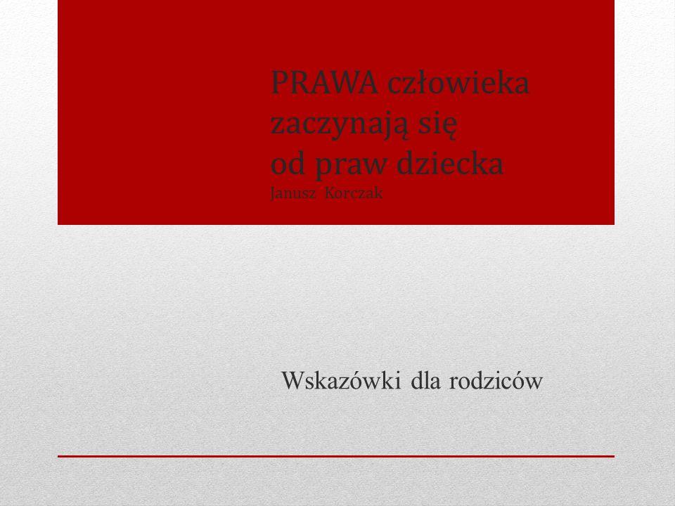 PRAWA człowieka zaczynają się od praw dziecka Janusz Korczak Wskazówki dla rodziców