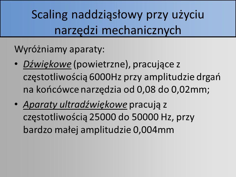 Scaling naddziąsłowy przy użyciu narzędzi mechanicznych Wyróżniamy aparaty: Dźwiękowe (powietrzne), pracujące z częstotliwością 6000Hz przy amplitudzi