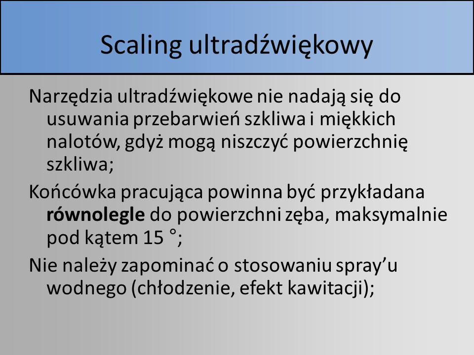 Scaling ultradźwiękowy Narzędzia ultradźwiękowe nie nadają się do usuwania przebarwień szkliwa i miękkich nalotów, gdyż mogą niszczyć powierzchnię szk