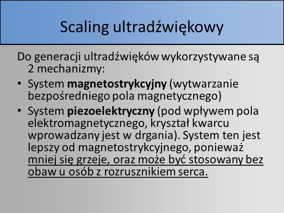 Scaling ultradźwiękowy Do generacji ultradźwięków wykorzystywane są 2 mechanizmy: System magnetostrykcyjny (wytwarzanie bezpośredniego pola magnetyczn