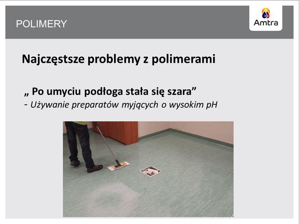 POLIMERY Najczęstsze problemy z polimerami Po umyciu podłoga stała się szara - Używanie preparatów myjących o wysokim pH