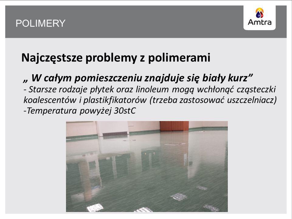 POLIMERY Najczęstsze problemy z polimerami W całym pomieszczeniu znajduje się biały kurz - Starsze rodzaje płytek oraz linoleum mogą wchłonąć cząsteczki koalescentów i plastikfikatorów (trzeba zastosować uszczelniacz) -Temperatura powyżej 30stC